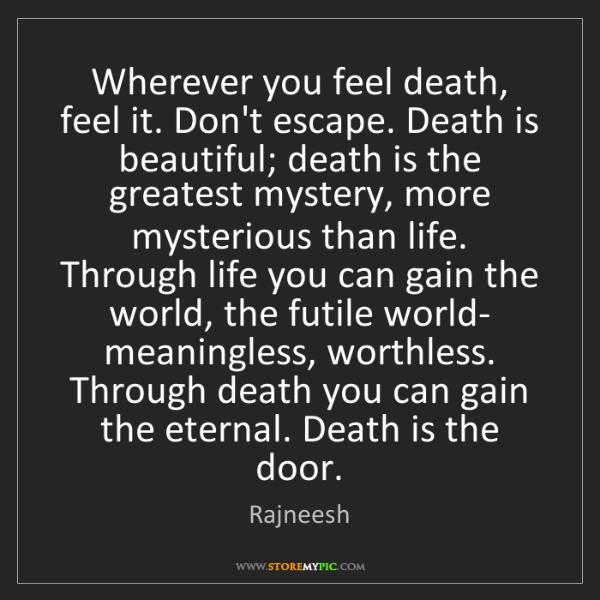Rajneesh: Wherever you feel death, feel it. Don't escape. Death...