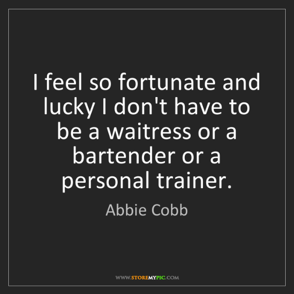 Abbie Cobb: I feel so fortunate and lucky I don't have to be a waitress...