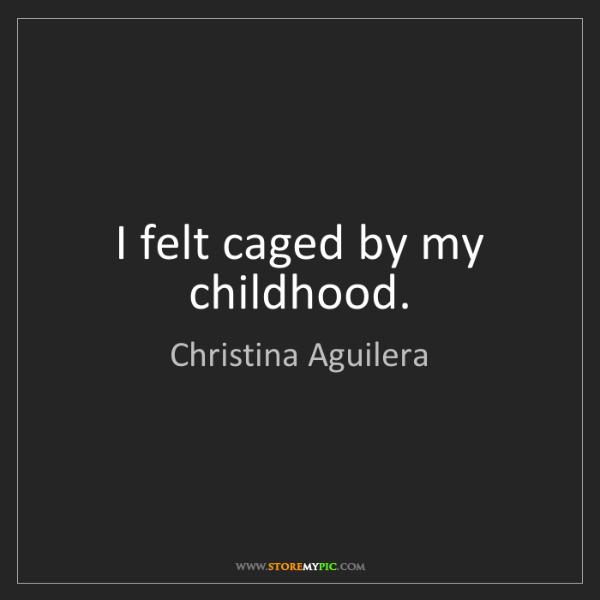 Christina Aguilera: I felt caged by my childhood.