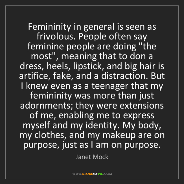 Janet Mock: Femininity in general is seen as frivolous. People often...