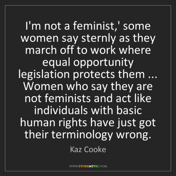 Kaz Cooke: I'm not a feminist,' some women say sternly as they march...