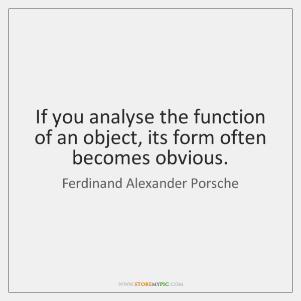 If you analyse the function of an object, its form often becomes ...