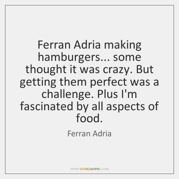 Ferran Adria making hamburgers... some thought it was crazy. But getting them ...