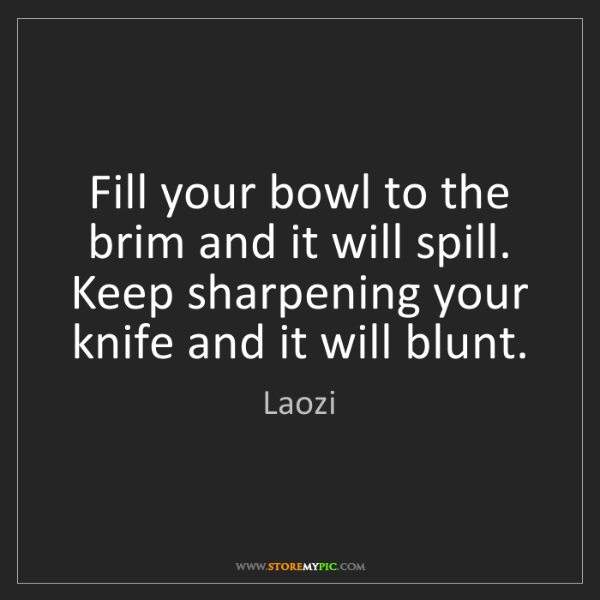 Laozi: Fill your bowl to the brim and it will spill. Keep sharpening...