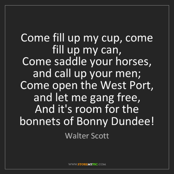 Walter Scott: Come fill up my cup, come fill up my can,   Come saddle...