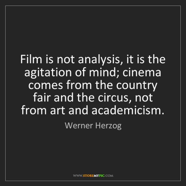 Werner Herzog: Film is not analysis, it is the agitation of mind; cinema...