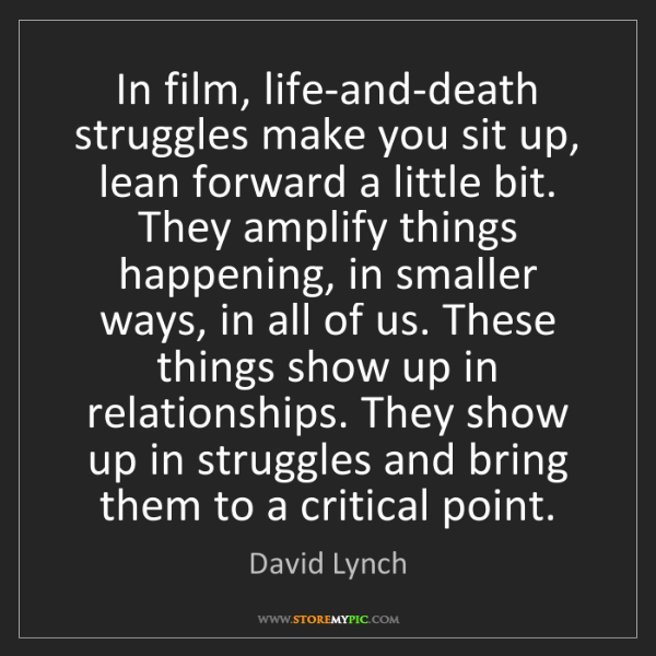 David Lynch: In film, life-and-death struggles make you sit up, lean...