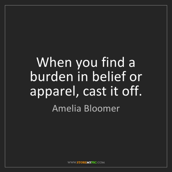 Amelia Bloomer: When you find a burden in belief or apparel, cast it...