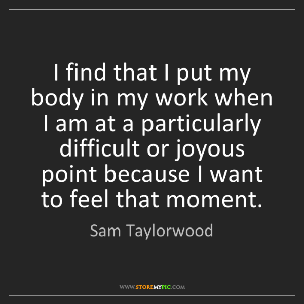 Sam Taylorwood: I find that I put my body in my work when I am at a particularly...