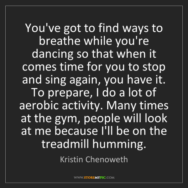 Kristin Chenoweth: You've got to find ways to breathe while you're dancing...