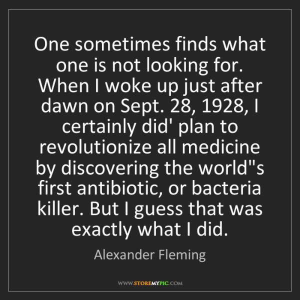 Alexander Fleming: One sometimes finds what one is not looking for. When...
