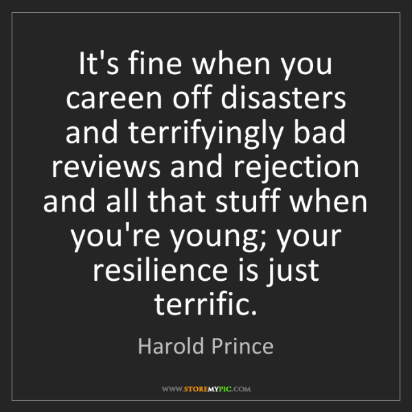 Harold Prince: It's fine when you careen off disasters and terrifyingly...