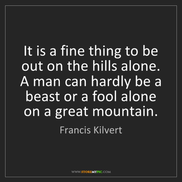 Francis Kilvert: It is a fine thing to be out on the hills alone. A man...