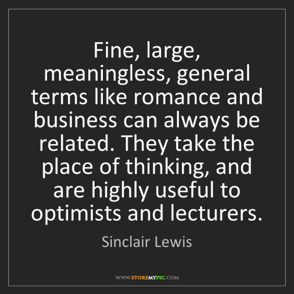 Sinclair Lewis: Fine, large, meaningless, general terms like romance...