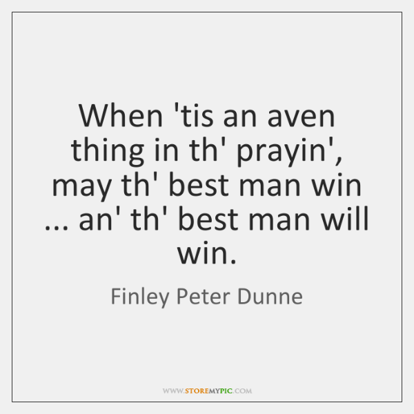 When 'tis an aven thing in th' prayin', may th' best man ...
