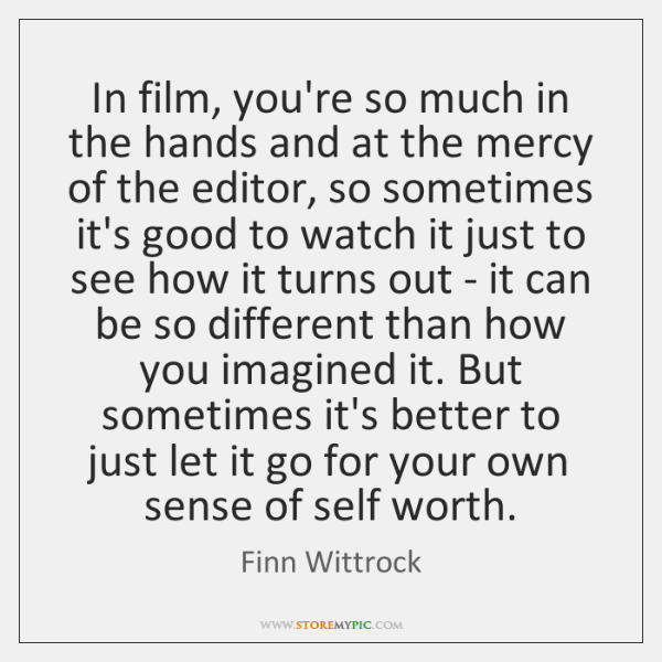 In film, you're so much in the hands and at the mercy ...