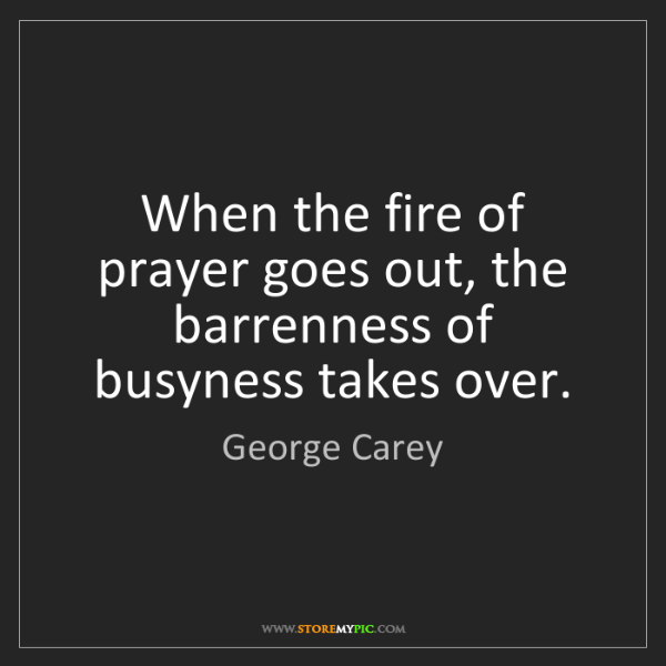 George Carey: When the fire of prayer goes out, the barrenness of busyness...