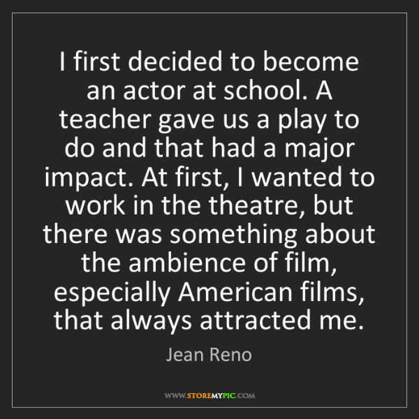 Jean Reno: I first decided to become an actor at school. A teacher...