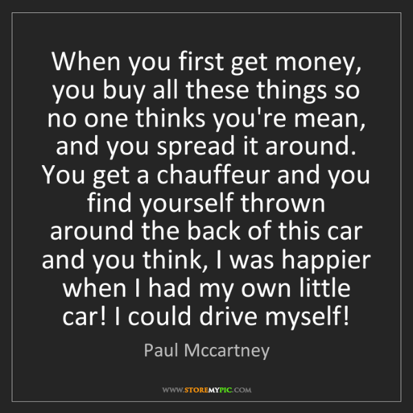Paul Mccartney: When you first get money, you buy all these things so...