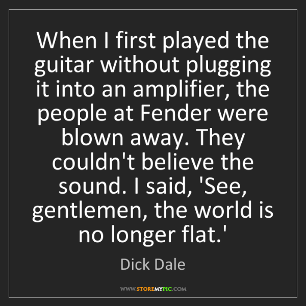 Dick Dale: When I first played the guitar without plugging it into...