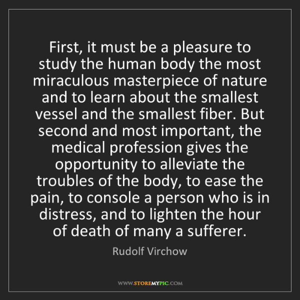 Rudolf Virchow: First, it must be a pleasure to study the human body...