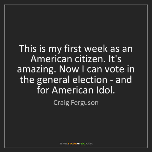 Craig Ferguson: This is my first week as an American citizen. It's amazing....