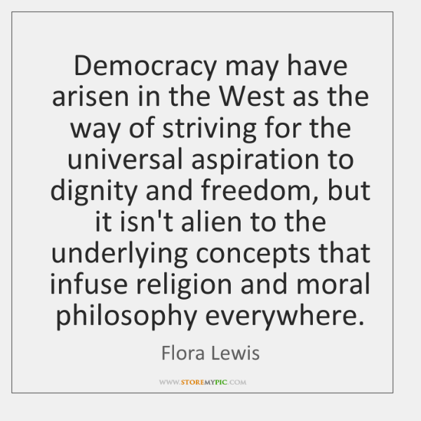 Democracy may have arisen in the West as the way of striving ...