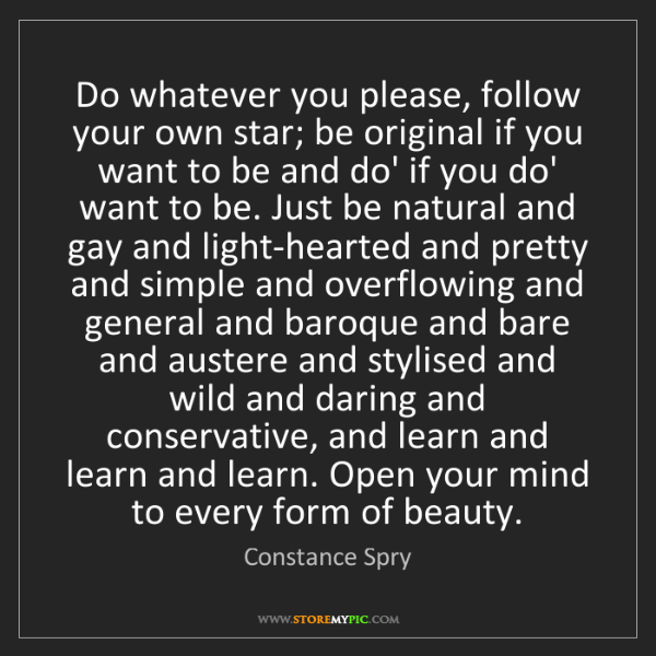 Constance Spry: Do whatever you please, follow your own star; be original...