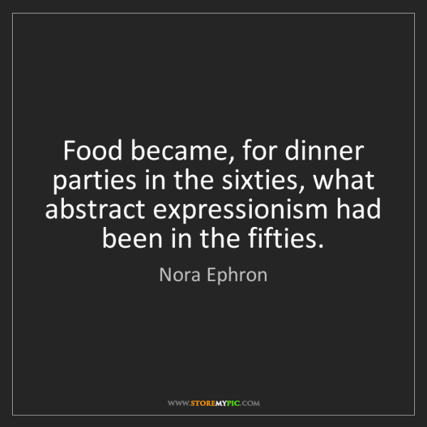 Nora Ephron: Food became, for dinner parties in the sixties, what...