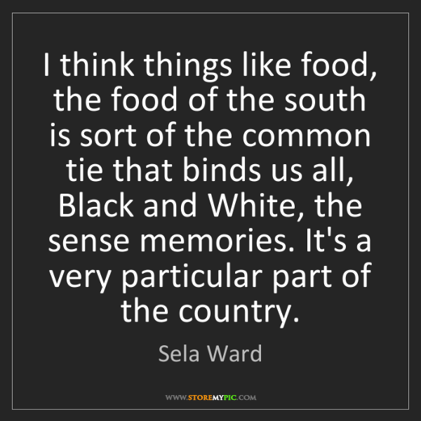 Sela Ward: I think things like food, the food of the south is sort...