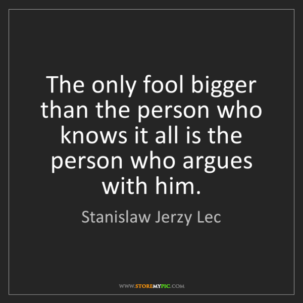 Stanislaw Jerzy Lec: The only fool bigger than the person who knows it all...