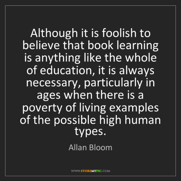 Allan Bloom: Although it is foolish to believe that book learning...