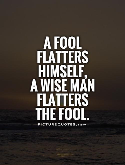 A fool flatters himself a wise man flatters the fool