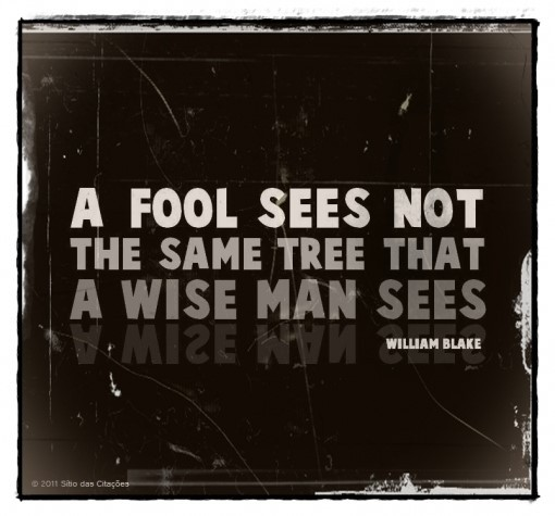 A fool sees not the same tree that a wise man sees