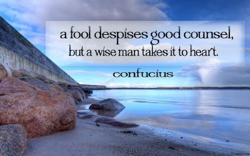 A fools despises good counsel but a wise man takes it to heart