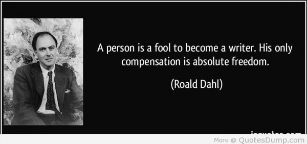 A person is a fool to become a writerhis only compensation is absolute freedom roald dah