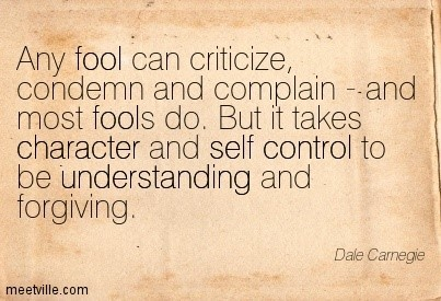 Any fool can criticize condermn and complain and most fools do but it takes character an