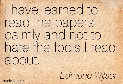 I have learned to read the papers calmy and not to hate the fools i read about edmud wil