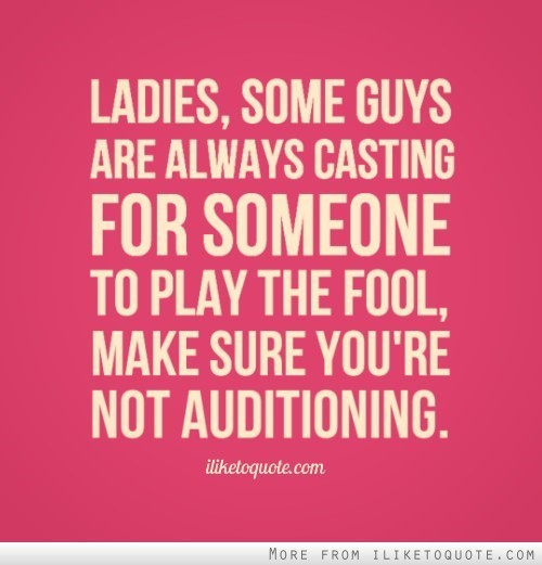 Ladies some guys are always casting for someone to play the fool make sure youre not aud