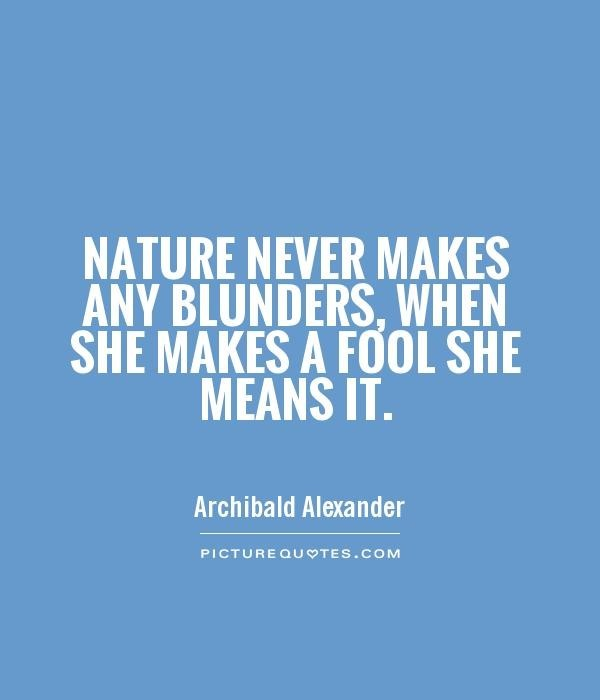 Natuer never makes any blunder when she makes a fool she means it fool quote