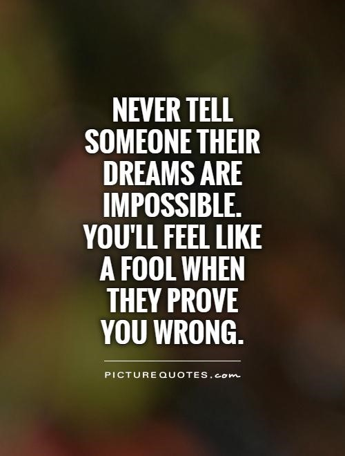 Never tell someone their dreams are impossible youll feel link a fool when they prove yo