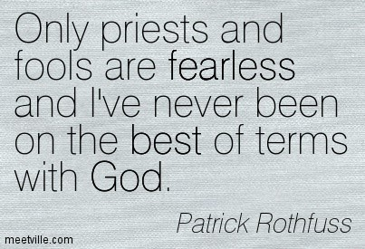 Only priests and fools are fearless and lve never been on the best of terms with god par