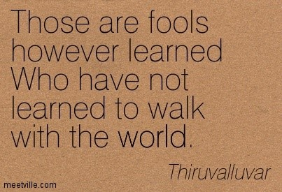 Those are fools however learneed who have not learned to walk with the world thriuvalluv