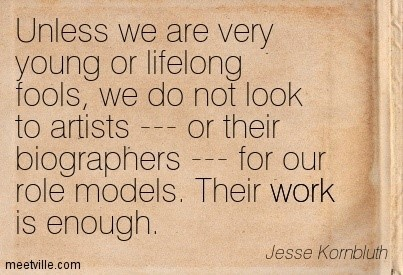 Unless we are very young or lifelong fools we do not look to artists or their biographer