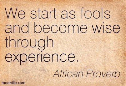 We start as fools and become wise through experience african proverb