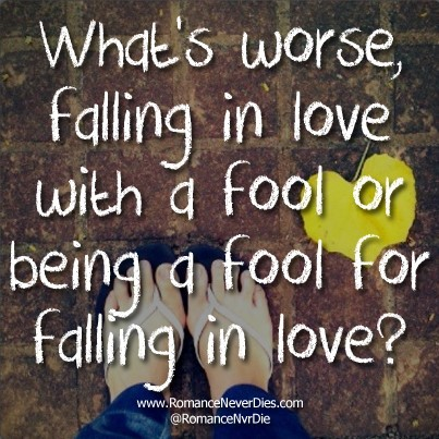 Whats Worse Falling In Love With A Fool Or Being A Fool For Falling