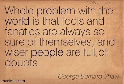 Whole problem with the world is that fools and fanatics are always so sure of themselves