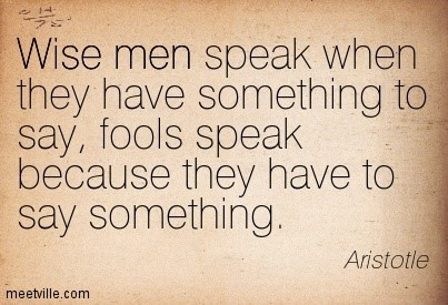 Wise men speak when they have something to say fools speak because they have to say some