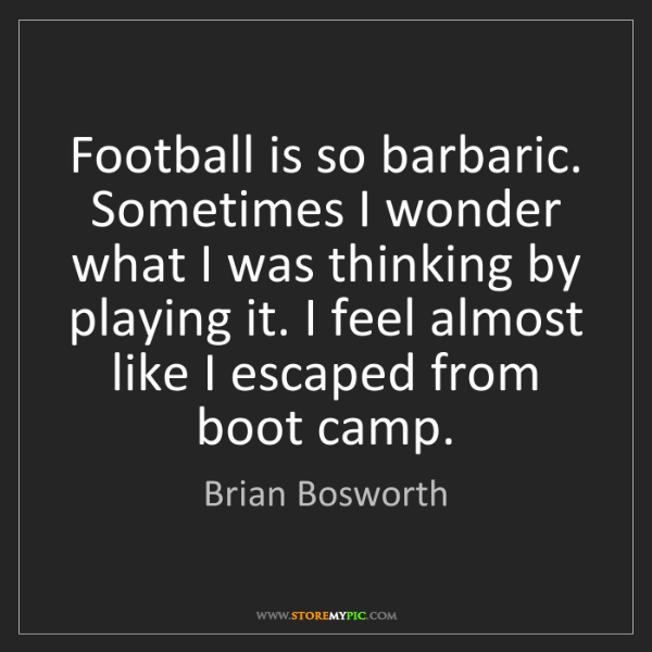 Brian Bosworth: Football is so barbaric. Sometimes I wonder what I was...