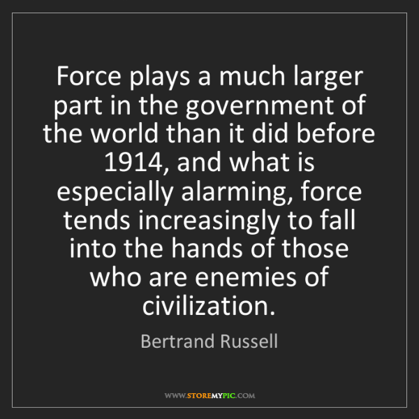 Bertrand Russell: Force plays a much larger part in the government of the...